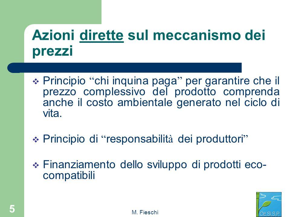M. Fieschi 5 Azioni dirette sul meccanismo dei prezzi Principio chi inquina paga per garantire che il prezzo complessivo del prodotto comprenda anche