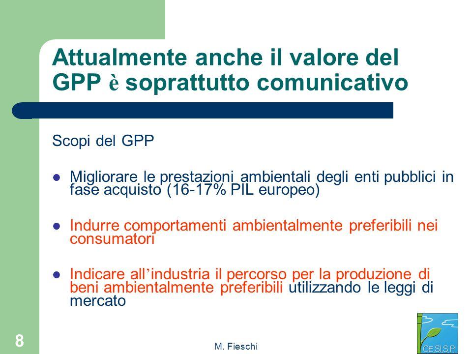 M. Fieschi 8 Attualmente anche il valore del GPP è soprattutto comunicativo Scopi del GPP Migliorare le prestazioni ambientali degli enti pubblici in