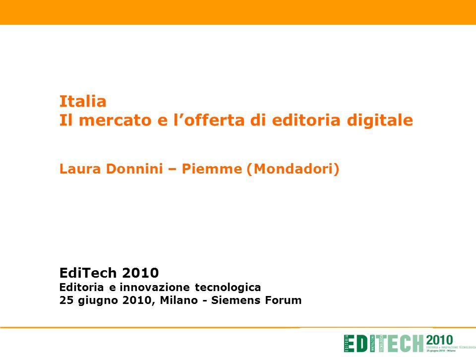 Italia Il mercato e lofferta di editoria digitale Laura Donnini – Piemme (Mondadori) EdiTech 2010 Editoria e innovazione tecnologica 25 giugno 2010, Milano - Siemens Forum