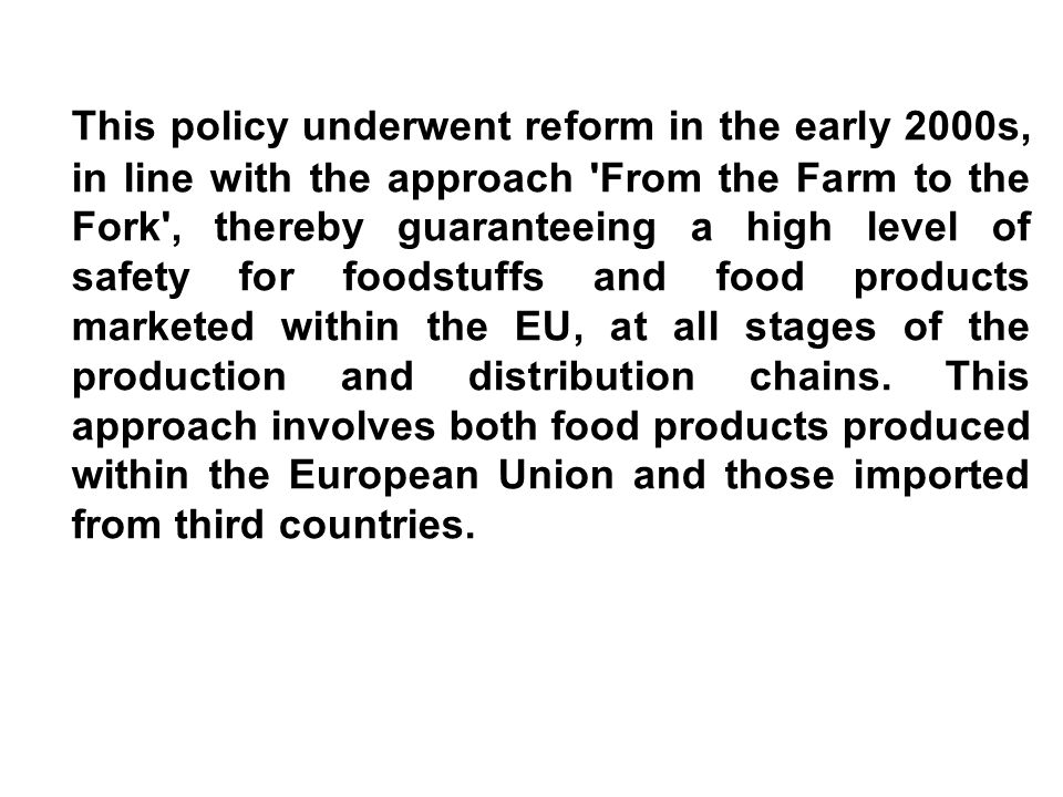 This policy underwent reform in the early 2000s, in line with the approach 'From the Farm to the Fork', thereby guaranteeing a high level of safety fo