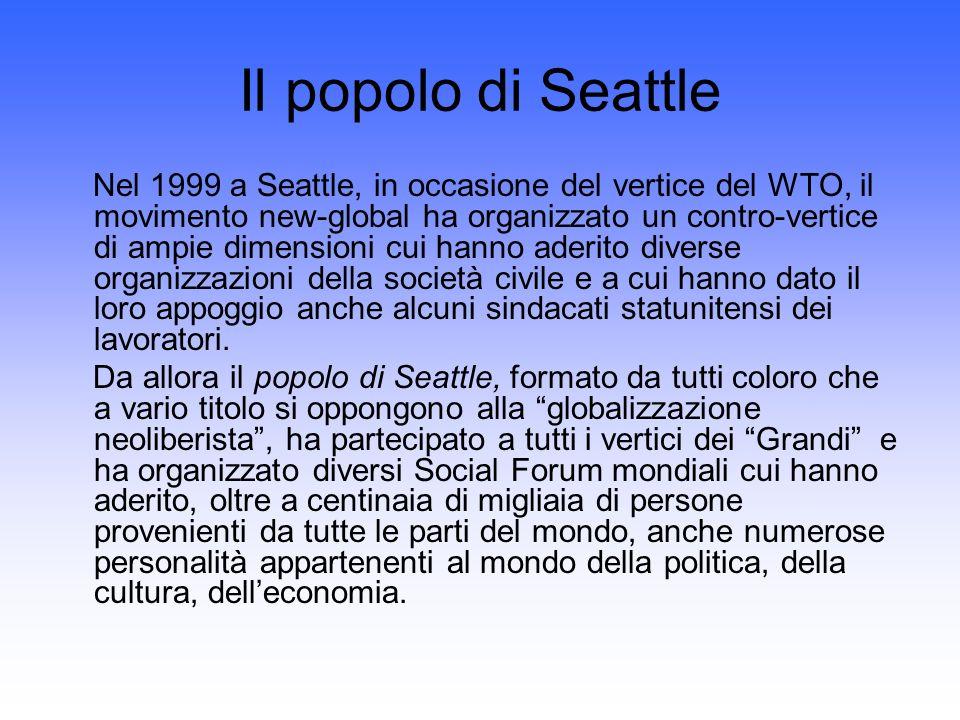 Il popolo di Seattle Nel 1999 a Seattle, in occasione del vertice del WTO, il movimento new-global ha organizzato un contro-vertice di ampie dimensioni cui hanno aderito diverse organizzazioni della società civile e a cui hanno dato il loro appoggio anche alcuni sindacati statunitensi dei lavoratori.
