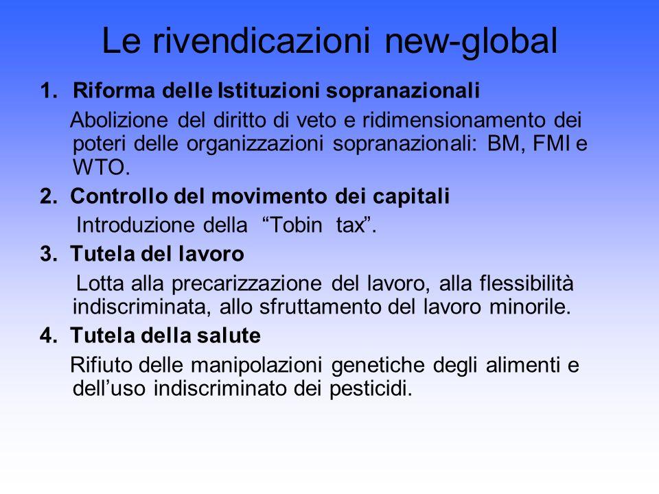 Le rivendicazioni new-global 1.Riforma delle Istituzioni sopranazionali Abolizione del diritto di veto e ridimensionamento dei poteri delle organizzazioni sopranazionali: BM, FMI e WTO.