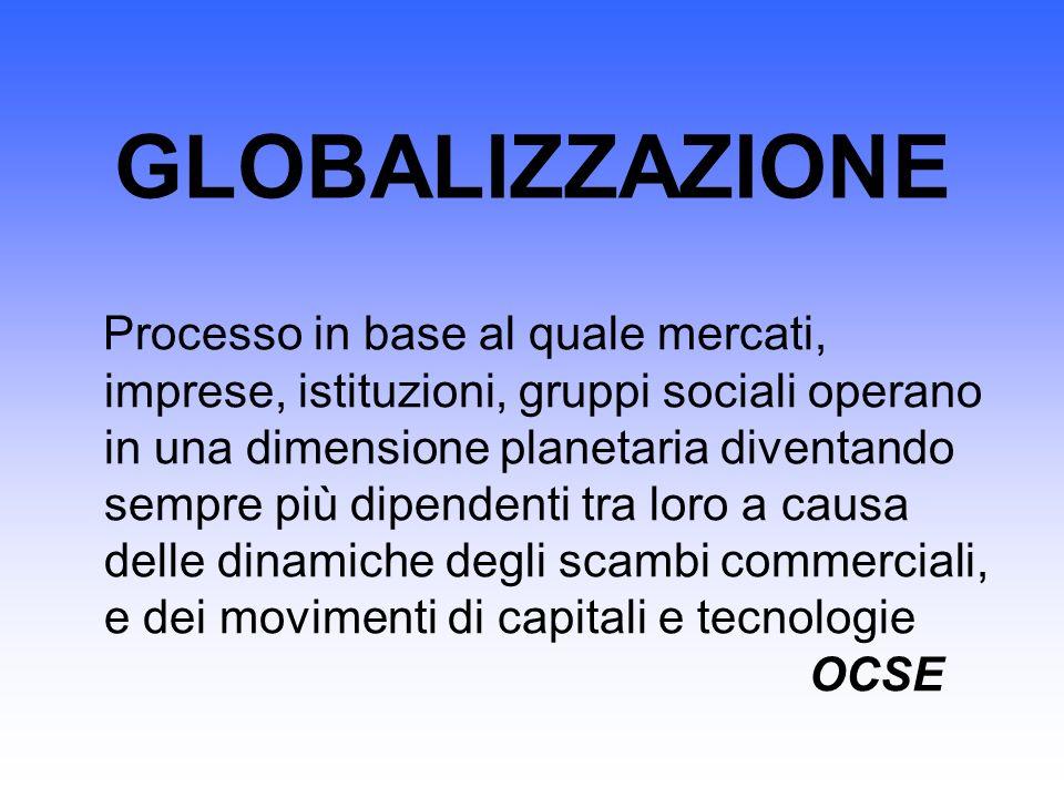 GLOBALIZZAZIONE Processo in base al quale mercati, imprese, istituzioni, gruppi sociali operano in una dimensione planetaria diventando sempre più dip