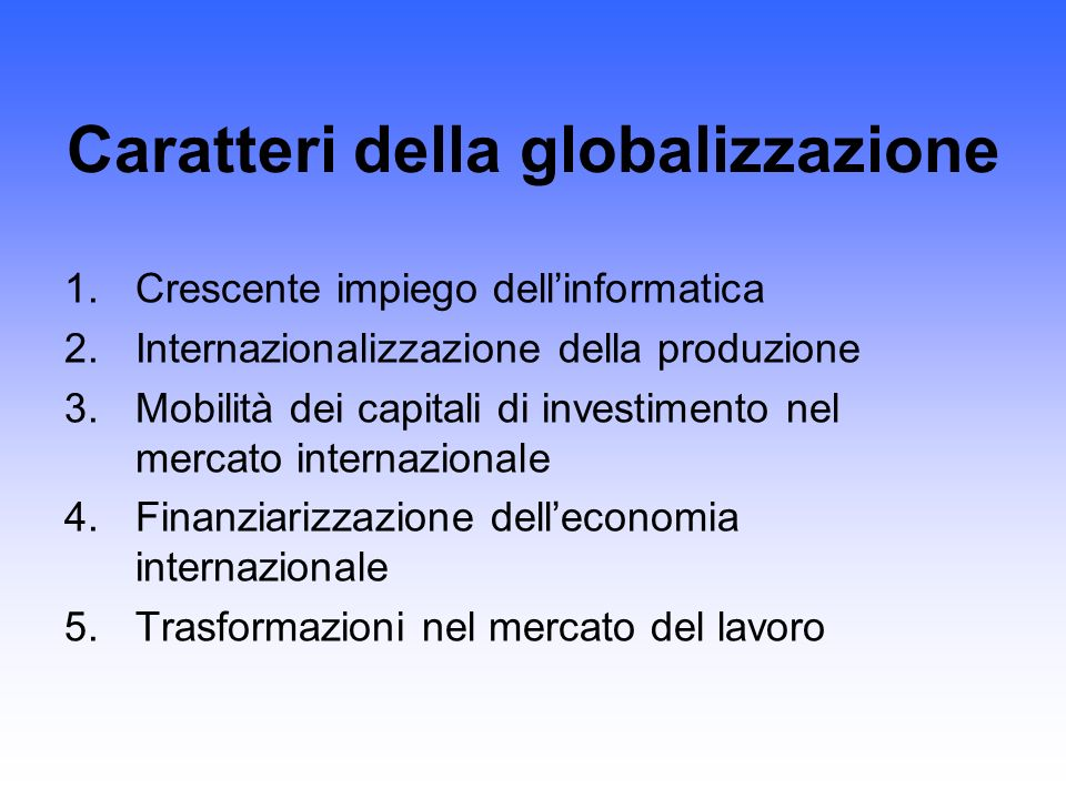 Caratteri della globalizzazione 1.Crescente impiego dellinformatica 2.Internazionalizzazione della produzione 3.Mobilità dei capitali di investimento nel mercato internazionale 4.Finanziarizzazione delleconomia internazionale 5.Trasformazioni nel mercato del lavoro