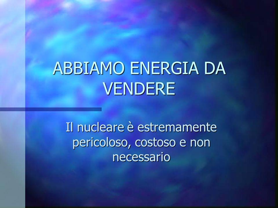 ABBIAMO ENERGIA DA VENDERE Il nucleare è estremamente pericoloso, costoso e non necessario