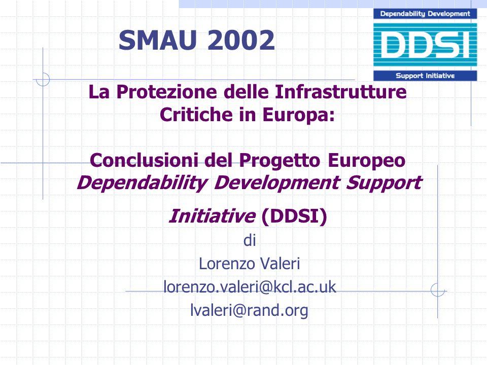 La Protezione delle Infrastrutture Critiche in Europa: Conclusioni del Progetto Europeo Dependability Development Support Initiative (DDSI) di Lorenzo Valeri lorenzo.valeri@kcl.ac.uk lvaleri@rand.org SMAU 2002