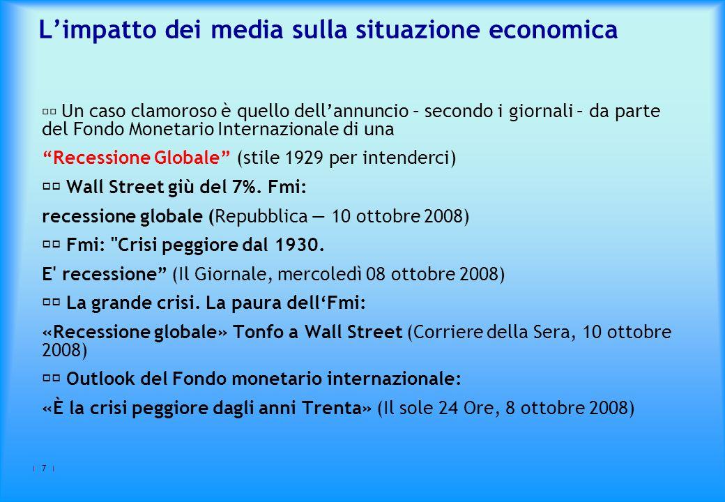 7 Limpatto dei media sulla situazione economica Un caso clamoroso è quello dellannuncio – secondo i giornali – da parte del Fondo Monetario Internazionale di una Recessione Globale (stile 1929 per intenderci) Wall Street giù del 7%.