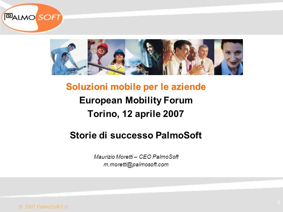 © 2007 PalmoSoft S.r.l. 1 Soluzioni mobile per le aziende European Mobility Forum Torino, 12 aprile 2007 Storie di successo PalmoSoft Maurizio Moretti