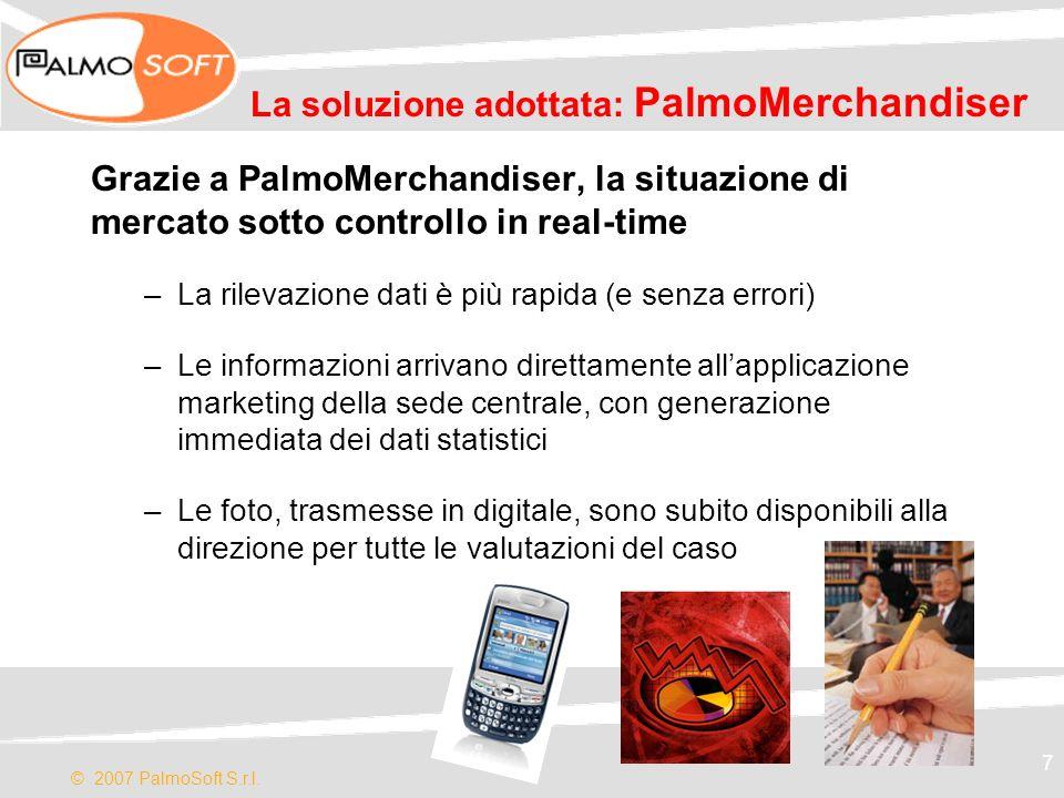 © 2007 PalmoSoft S.r.l. 7 La soluzione adottata: PalmoMerchandiser Grazie a PalmoMerchandiser, la situazione di mercato sotto controllo in real-time –