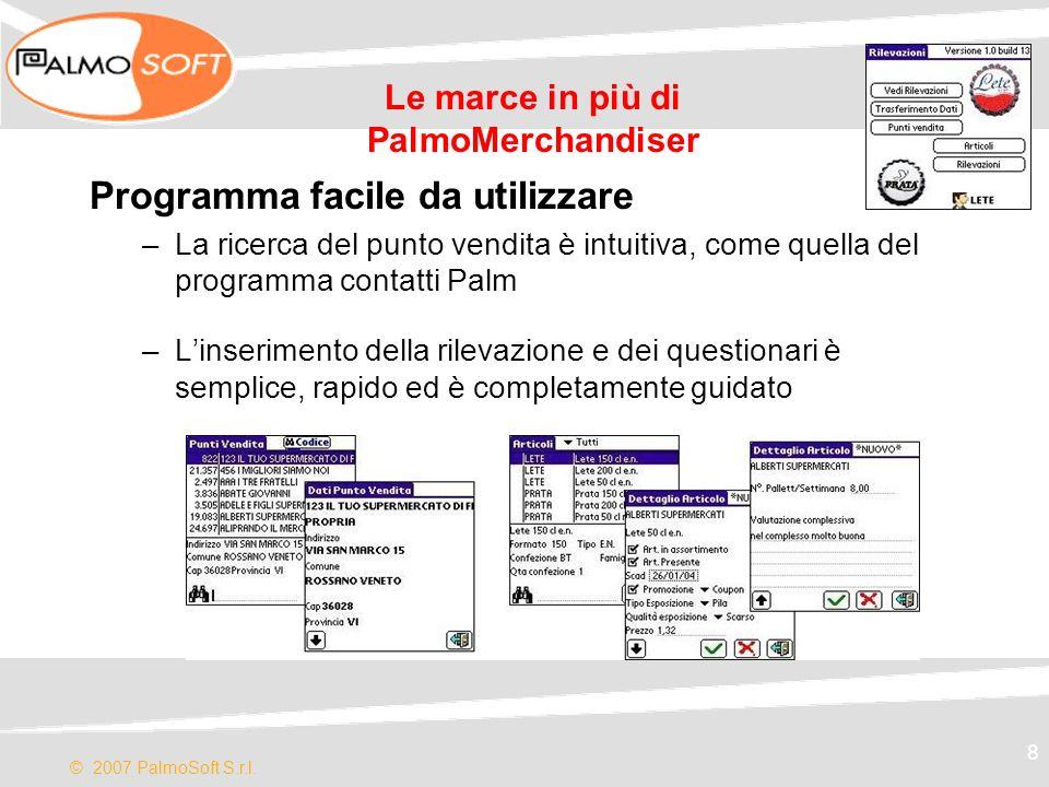 © 2007 PalmoSoft S.r.l. 8 Le marce in più di PalmoMerchandiser Programma facile da utilizzare –La ricerca del punto vendita è intuitiva, come quella d