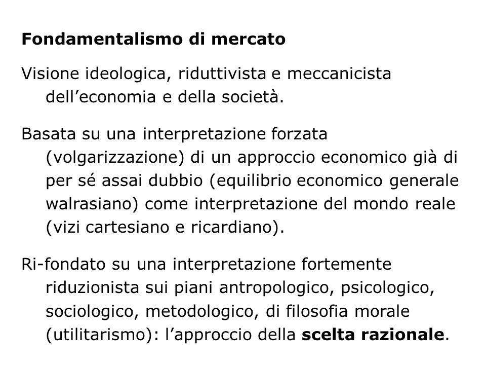 Fondamentalismo di mercato Visione ideologica, riduttivista e meccanicista delleconomia e della società. Basata su una interpretazione forzata (volgar