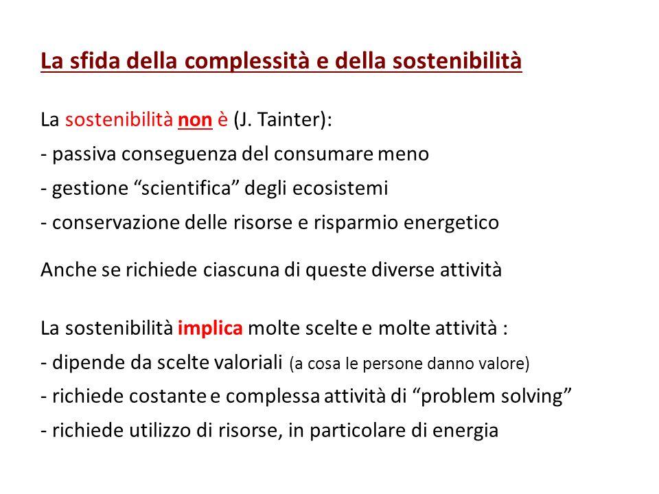 La sfida della complessità e della sostenibilità La sostenibilità non è (J. Tainter): - passiva conseguenza del consumare meno - gestione scientifica