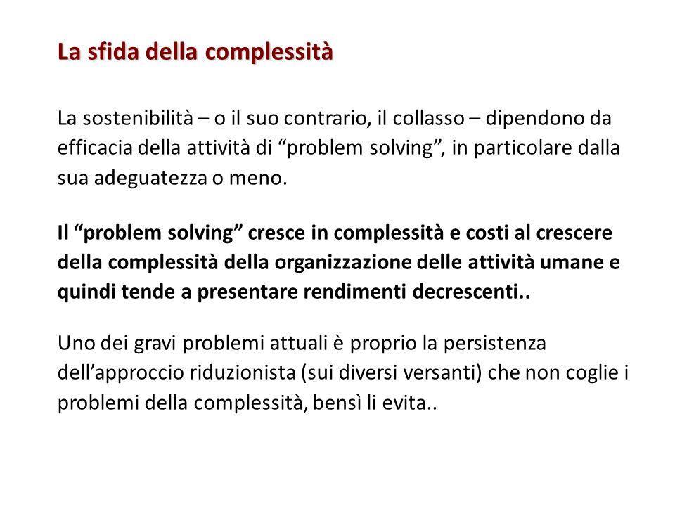La sfida della complessità La sostenibilità – o il suo contrario, il collasso – dipendono da efficacia della attività di problem solving, in particola