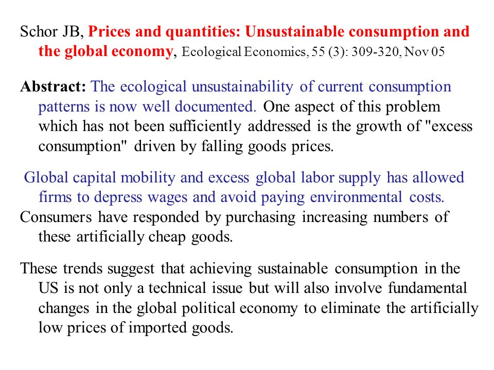 Schor JB, Prices and quantities: Unsustainable consumption and the global economy, Ecological Economics, 55 (3): 309-320, Nov 05 Abstract: The ecological unsustainability of current consumption patterns is now well documented.