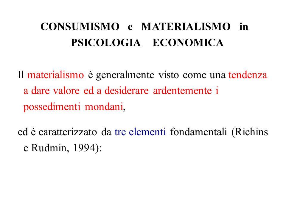 CONSUMISMO e MATERIALISMO in PSICOLOGIA ECONOMICA Il materialismo è generalmente visto come una tendenza a dare valore ed a desiderare ardentemente i possedimenti mondani, ed è caratterizzato da tre elementi fondamentali (Richins e Rudmin, 1994):