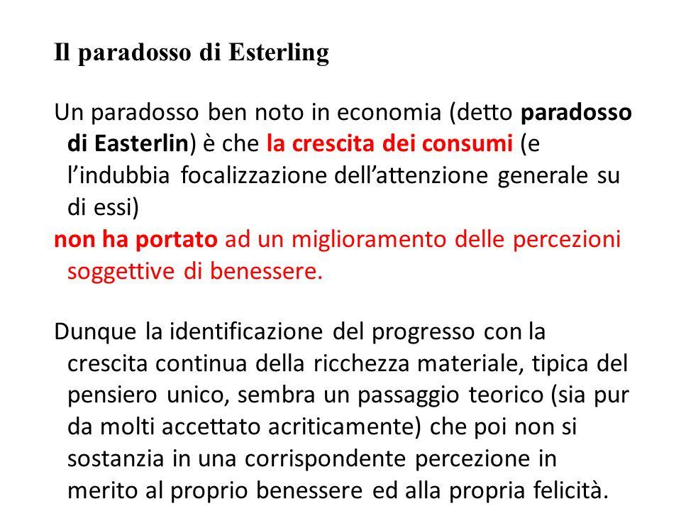 Il paradosso di Esterling Un paradosso ben noto in economia (detto paradosso di Easterlin) è che la crescita dei consumi (e lindubbia focalizzazione dellattenzione generale su di essi) non ha portato ad un miglioramento delle percezioni soggettive di benessere.