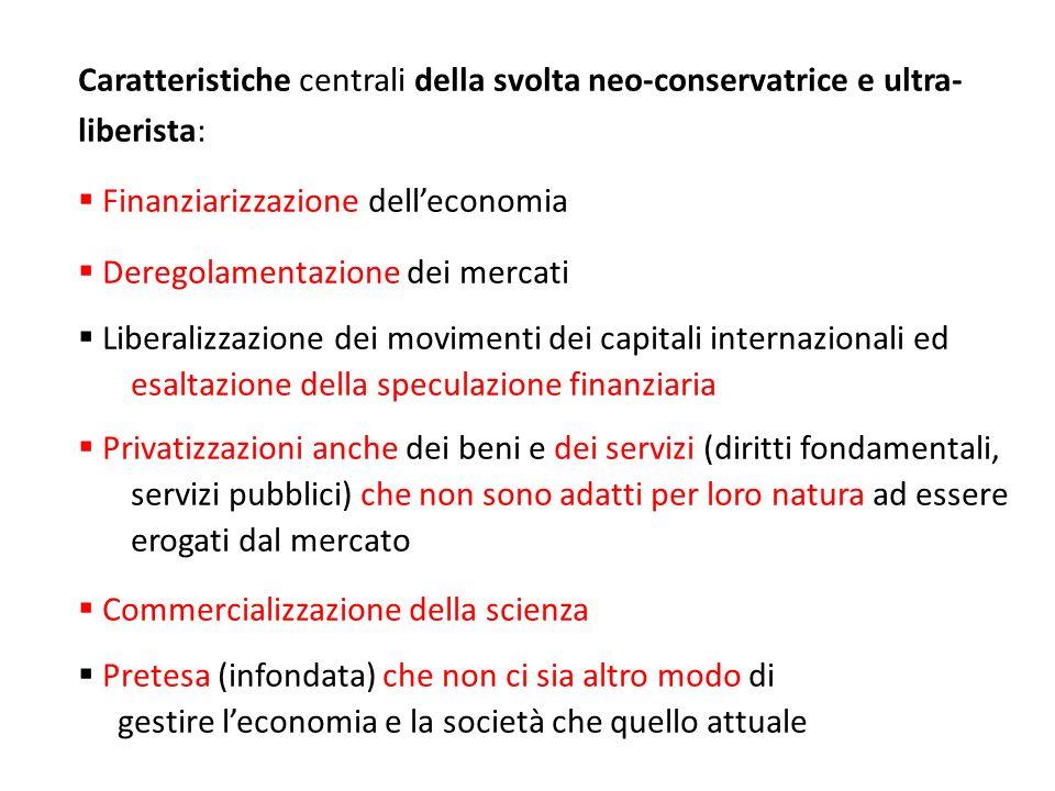 Caratteristiche centrali della svolta neo-conservatrice e ultra- liberista: Finanziarizzazione delleconomia Deregolamentazione dei mercati Liberalizza