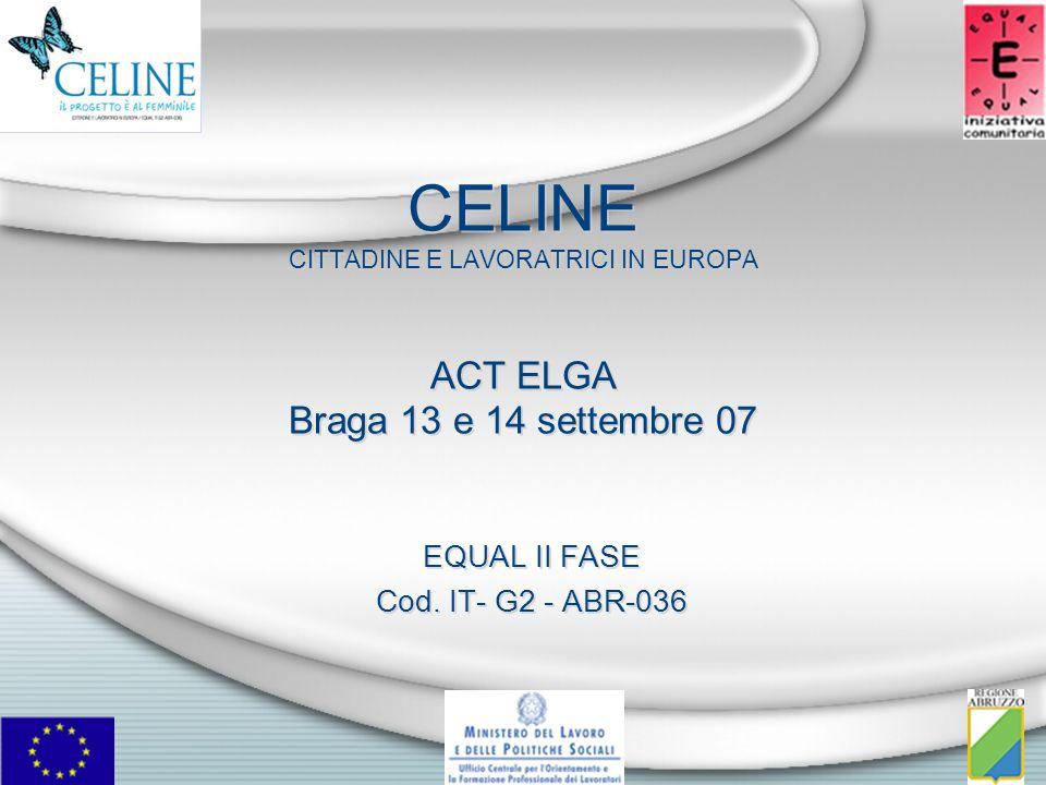 CELINE CITTADINE E LAVORATRICI IN EUROPA ACT ELGA Braga 13 e 14 settembre 07 EQUAL II FASE Cod. IT- G2 - ABR-036 EQUAL II FASE Cod. IT- G2 - ABR-036