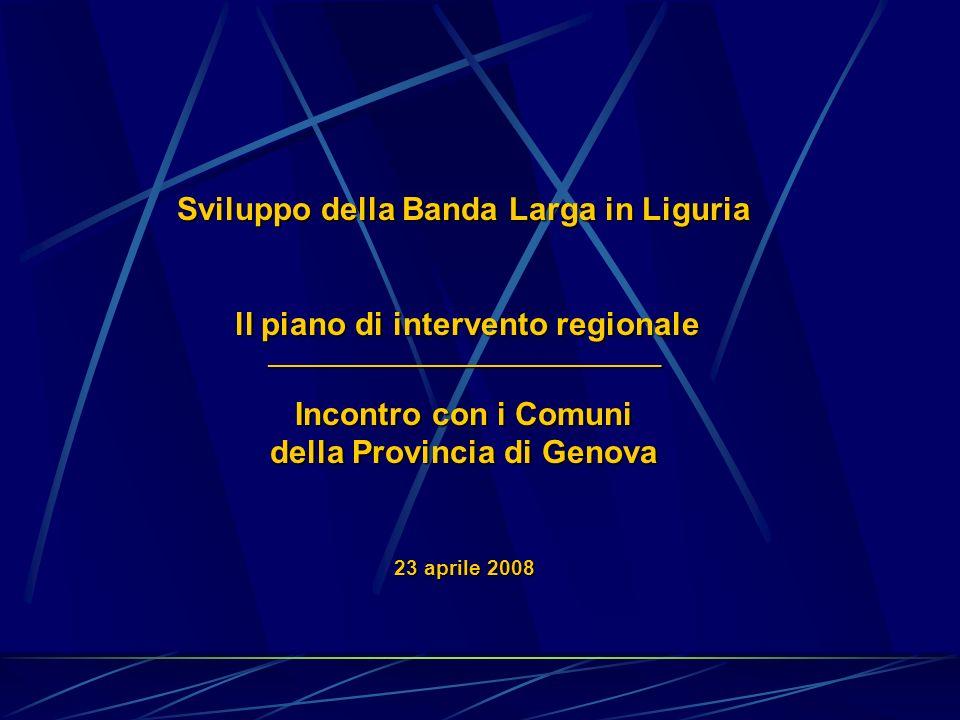 Sviluppo della Banda Larga in Liguria ll piano di intervento regionale ll piano di intervento regionale_________________________________ Incontro con i Comuni della Provincia di Genova 23 aprile 2008