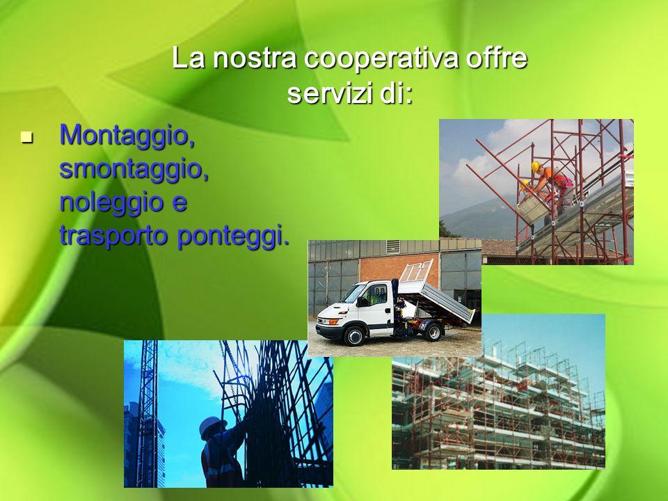 La nostra cooperativa offre servizi di: Montaggio, smontaggio, noleggio e trasporto ponteggi.
