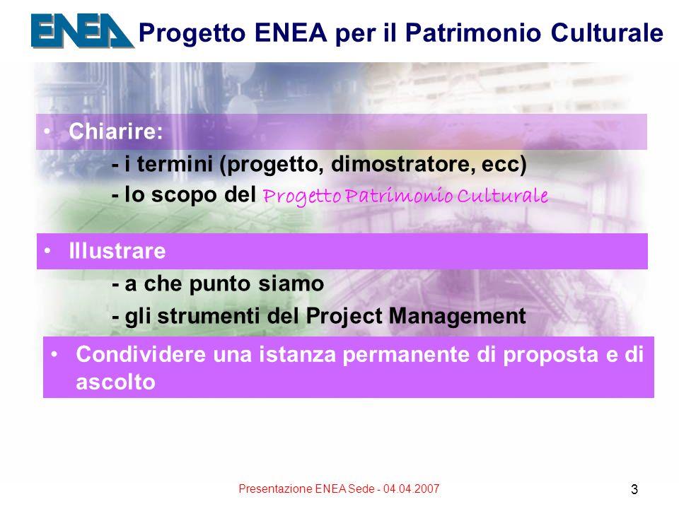 Presentazione ENEA Sede - 04.04.2007 3 Progetto ENEA per il Patrimonio Culturale Chiarire: - i termini (progetto, dimostratore, ecc) - lo scopo del Progetto Patrimonio Culturale Illustrare - a che punto siamo - gli strumenti del Project Management Condividere una istanza permanente di proposta e di ascolto
