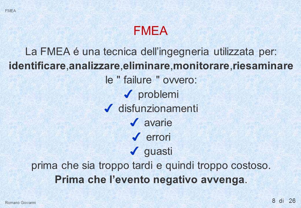 8 di 26 FMEA Romano Giovanni FMEA La FMEA é una tecnica dellingegneria utilizzata per: identificare,analizzare,eliminare,monitorare,riesaminare le