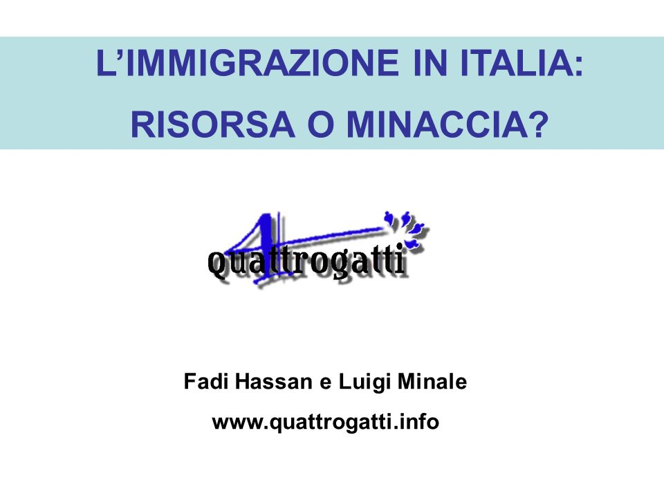 LIMMIGRAZIONE IN ITALIA: RISORSA O MINACCIA? Fadi Hassan e Luigi Minale www.quattrogatti.info