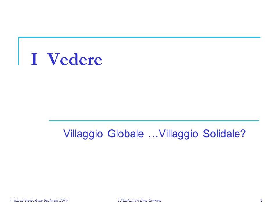 Villa di Teolo Anno Pastorale 2008I Martedi del Bene Comune1 I Vedere Villaggio Globale …Villaggio Solidale?