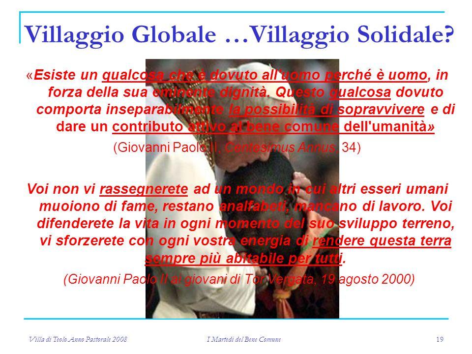 Villa di Teolo Anno Pastorale 2008 I Martedi del Bene Comune 19 Villaggio Globale …Villaggio Solidale.