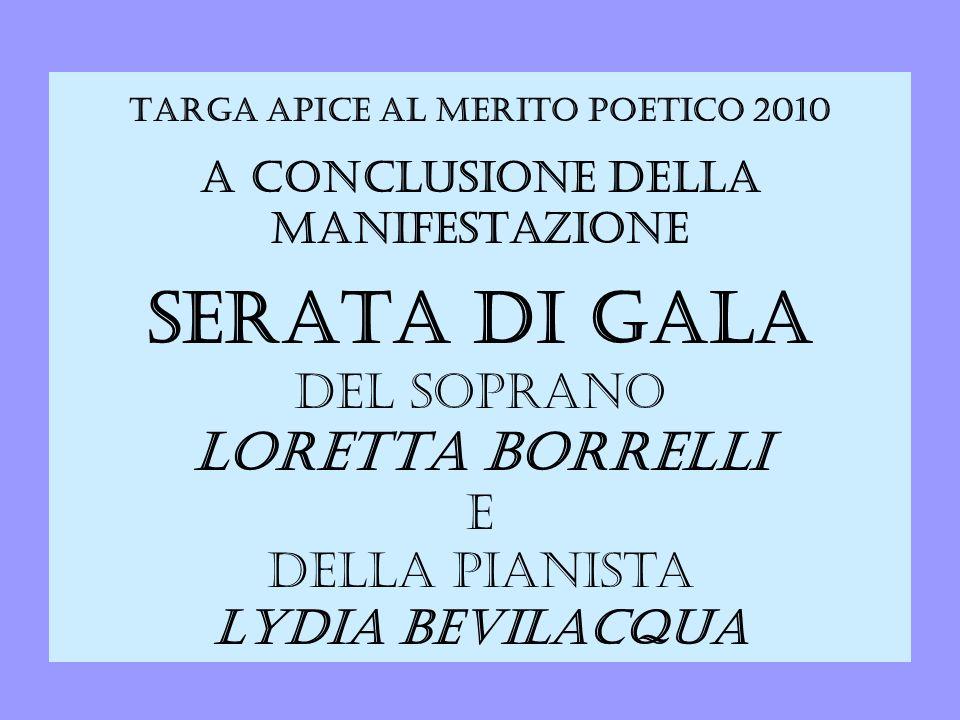 Targa APICE al Merito Poetico 2010 A CONCLUSIONE DELLA MANIFESTAZIONE SERATA DI GALA del soprano LORETTA BORRELLI e della pianista LYDIA BEVILACQUA