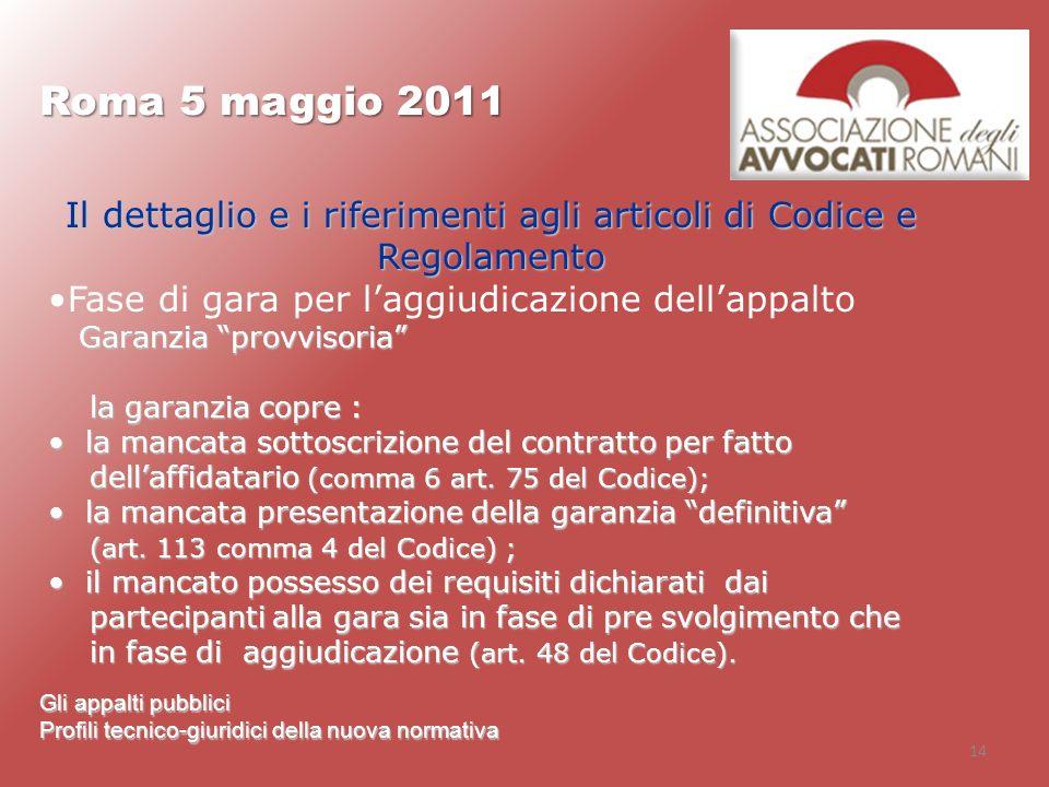 14 Roma 5 maggio 2011 Gli appalti pubblici Profili tecnico-giuridici della nuova normativa Il dettaglio e i riferimenti agli articoli di Codice e Rego