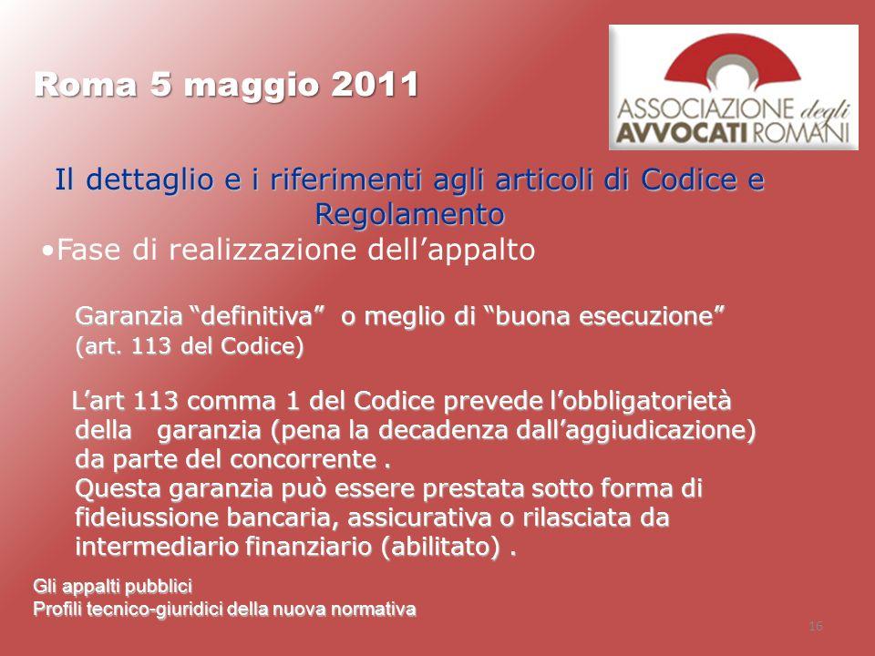 16 Roma 5 maggio 2011 Gli appalti pubblici Profili tecnico-giuridici della nuova normativa Il dettaglio e i riferimenti agli articoli di Codice e Rego