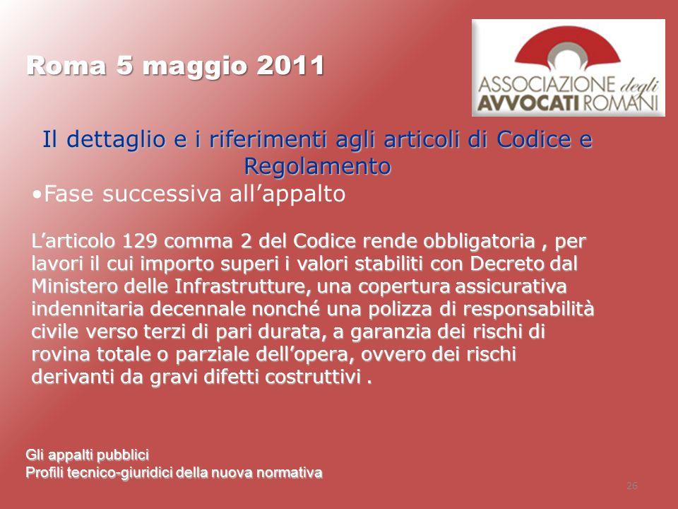 26 Roma 5 maggio 2011 Gli appalti pubblici Profili tecnico-giuridici della nuova normativa Il dettaglio e i riferimenti agli articoli di Codice e Rego