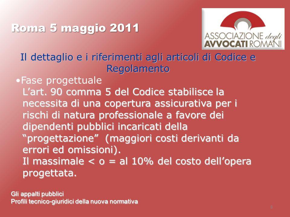 8 Roma 5 maggio 2011 Gli appalti pubblici Profili tecnico-giuridici della nuova normativa Il dettaglio e i riferimenti agli articoli di Codice e Regol
