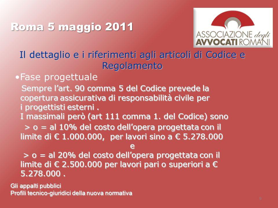 9 Roma 5 maggio 2011 Gli appalti pubblici Profili tecnico-giuridici della nuova normativa Il dettaglio e i riferimenti agli articoli di Codice e Regol