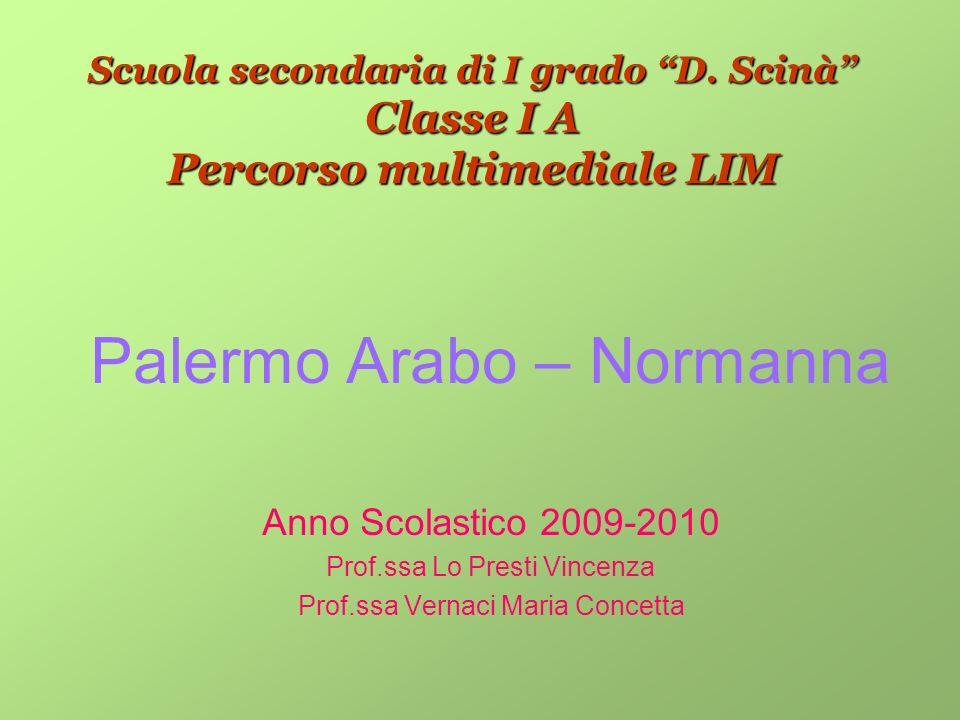 Scuola secondaria di I grado D. Scinà Classe I A Percorso multimediale LIM Palermo Arabo – Normanna Anno Scolastico 2009-2010 Prof.ssa Lo Presti Vince