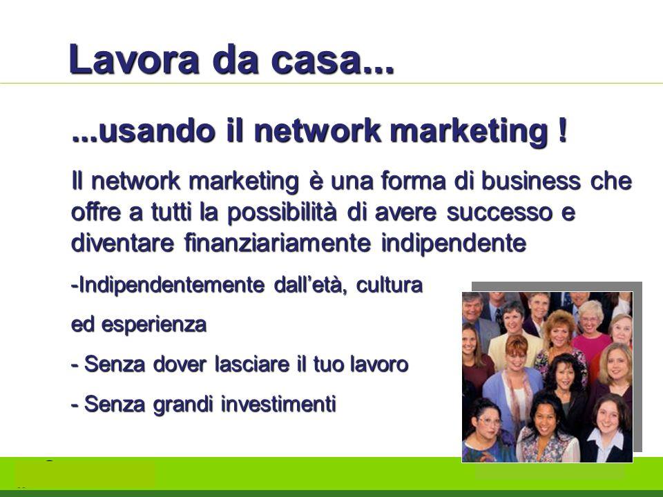 Lavora da casa......usando il network marketing ! Il network marketing è una forma di business che offre a tutti la possibilità di avere successo e di