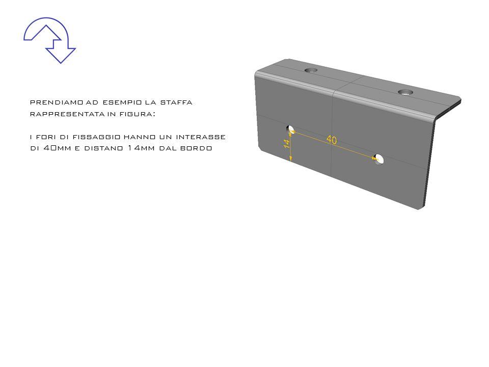 prendiamo ad esempio la staffa rappresentata in figura: i fori di fissaggio hanno un interasse di 40mm e distano 14mm dal bordo