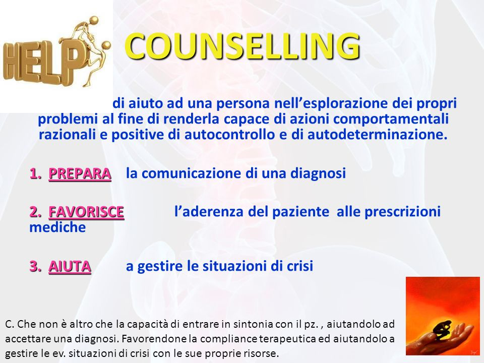 COUNSELLING Processo di aiuto ad una persona nellesplorazione dei propri problemi al fine di renderla capace di azioni comportamentali razionali e positive di autocontrollo e di autodeterminazione.