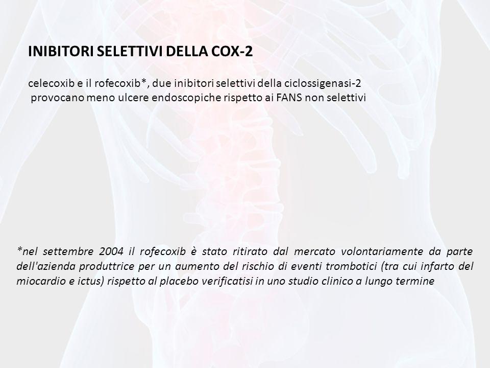 INIBITORI SELETTIVI DELLA COX-2 celecoxib e il rofecoxib*, due inibitori selettivi della ciclossigenasi-2 provocano meno ulcere endoscopiche rispetto ai FANS non selettivi *nel settembre 2004 il rofecoxib è stato ritirato dal mercato volontariamente da parte dell azienda produttrice per un aumento del rischio di eventi trombotici (tra cui infarto del miocardio e ictus) rispetto al placebo verificatisi in uno studio clinico a lungo termine