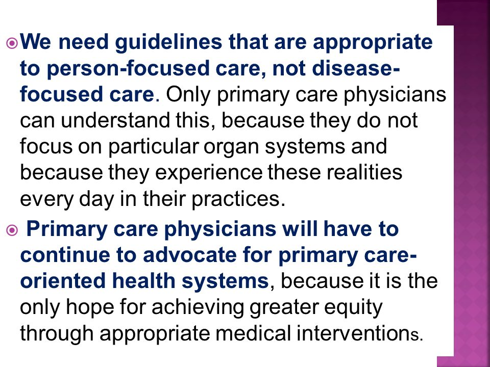 We need guidelines that are appropriate to person-focused care, not disease- focused care. Only primary care physicians can understand this, because t