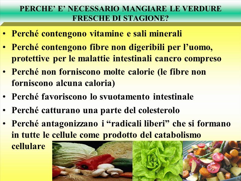 PERCHE E NECESSARIO MANGIARE LE VERDURE FRESCHE DI STAGIONE? Perché contengono vitamine e sali minerali Perché contengono fibre non digeribili per luo