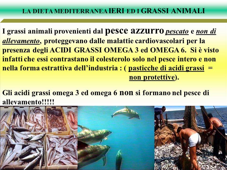 LA DIETA MEDITERRANEA IERI ED I GRASSI ANIMALI I grassi animali provenienti dal pesce azzurro pescato e non di allevamento, proteggevano dalle malatti