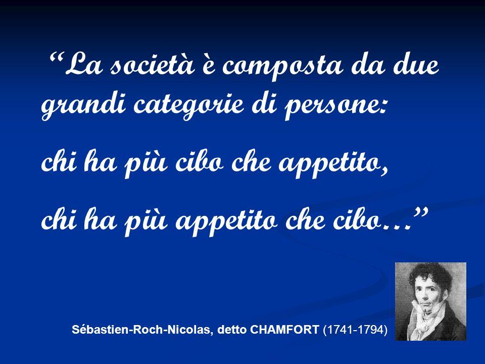 Sébastien-Roch-Nicolas, detto CHAMFORT (1741-1794) La società è composta da due grandi categorie di persone: chi ha più cibo che appetito, chi ha più appetito che cibo…