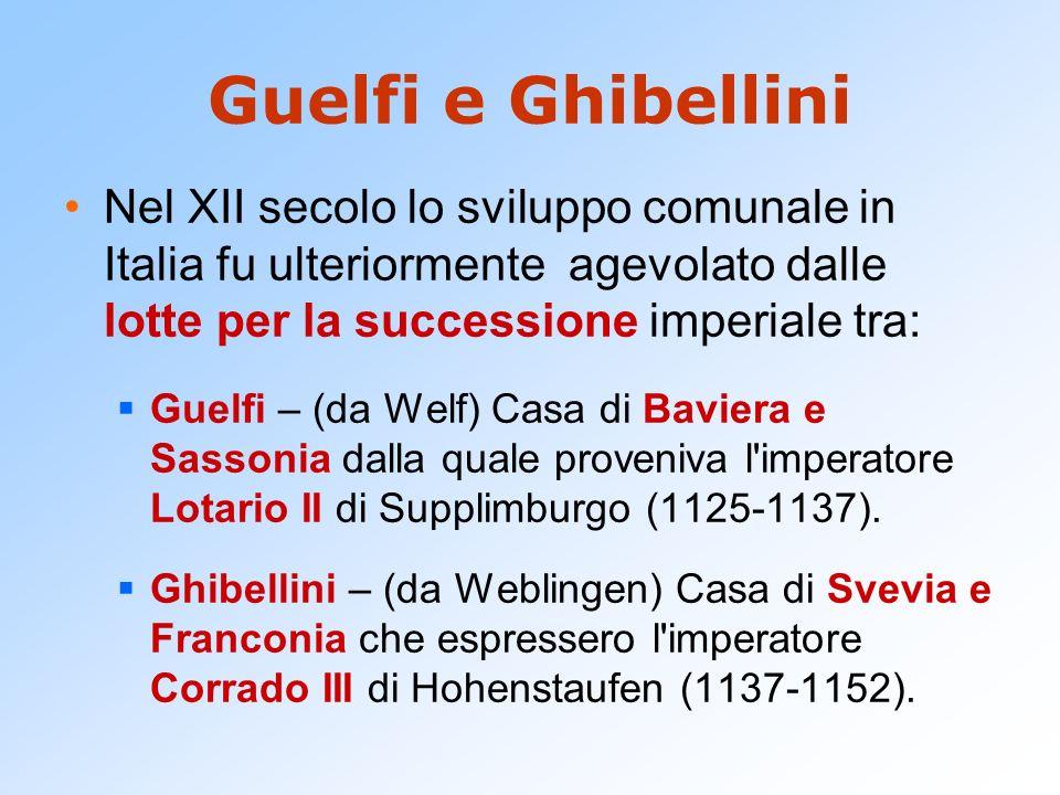 Guelfi e Ghibellini Nel XII secolo lo sviluppo comunale in Italia fu ulteriormente agevolato dalle lotte per la successione imperiale tra: Guelfi – (d