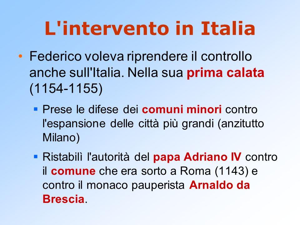 L'intervento in Italia Federico voleva riprendere il controllo anche sull'Italia. Nella sua prima calata (1154-1155) Prese le difese dei comuni minori