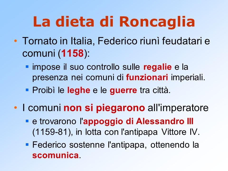 La dieta di Roncaglia Tornato in Italia, Federico riunì feudatari e comuni (1158): impose il suo controllo sulle regalie e la presenza nei comuni di f
