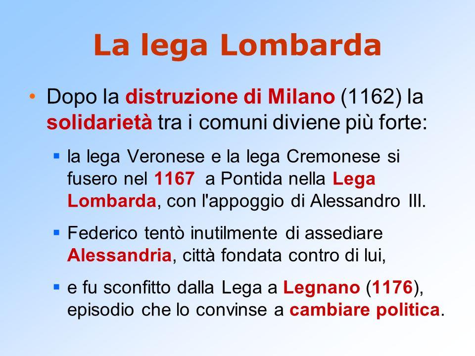 La lega Lombarda Dopo la distruzione di Milano (1162) la solidarietà tra i comuni diviene più forte: la lega Veronese e la lega Cremonese si fusero ne