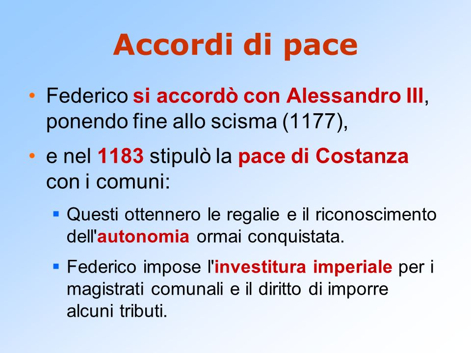 Accordi di pace Federico si accordò con Alessandro III, ponendo fine allo scisma (1177), e nel 1183 stipulò la pace di Costanza con i comuni: Questi o