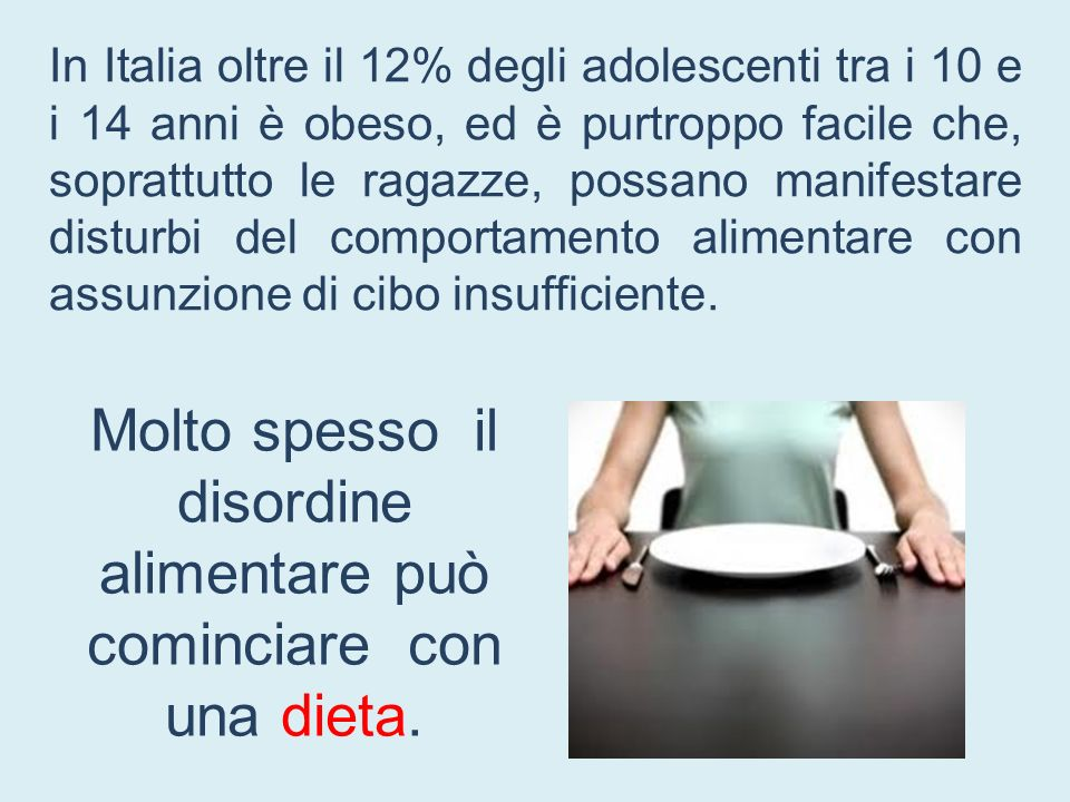 Molto spesso il disordine alimentare può cominciare con una dieta. In Italia oltre il 12% degli adolescenti tra i 10 e i 14 anni è obeso, ed è purtrop